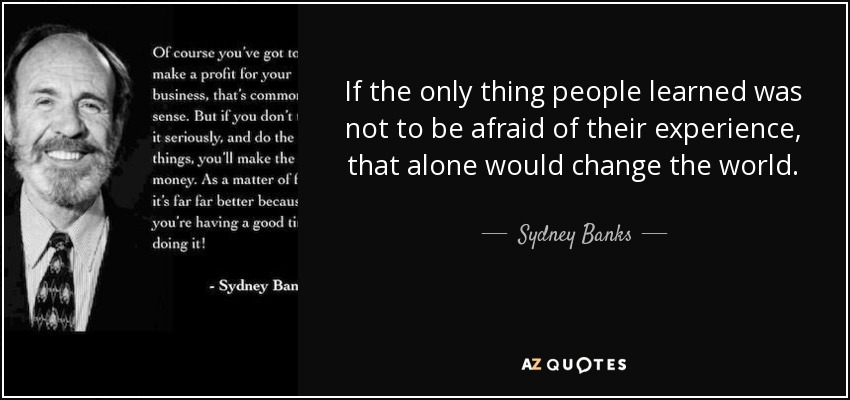 If the only thing people learned was not to be afraid of their experience, that alone would change the world. - Sydney Banks