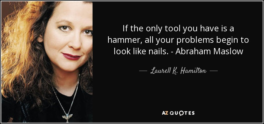 If the only tool you have is a hammer, all your problems begin to look like nails. - Abraham Maslow - Laurell K. Hamilton