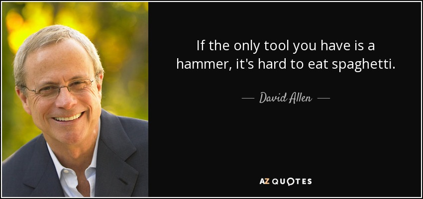 If the only tool you have is a hammer, it's hard to eat spaghetti. - David Allen