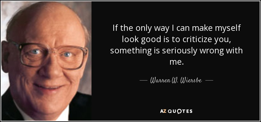 If the only way I can make myself look good is to criticize you, something is seriously wrong with me. - Warren W. Wiersbe