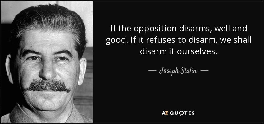 If the opposition disarms, well and good. If it refuses to disarm, we shall disarm it ourselves. - Joseph Stalin