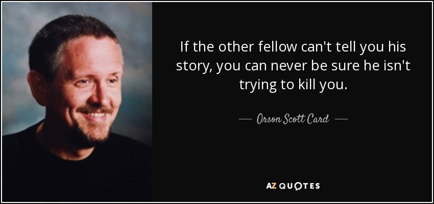 If the other fellow can't tell you his story, you can never be sure he isn't trying to kill you. - Orson Scott Card