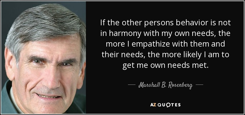 If the other persons behavior is not in harmony with my own needs, the more I empathize with them and their needs, the more likely I am to get me own needs met. - Marshall B. Rosenberg