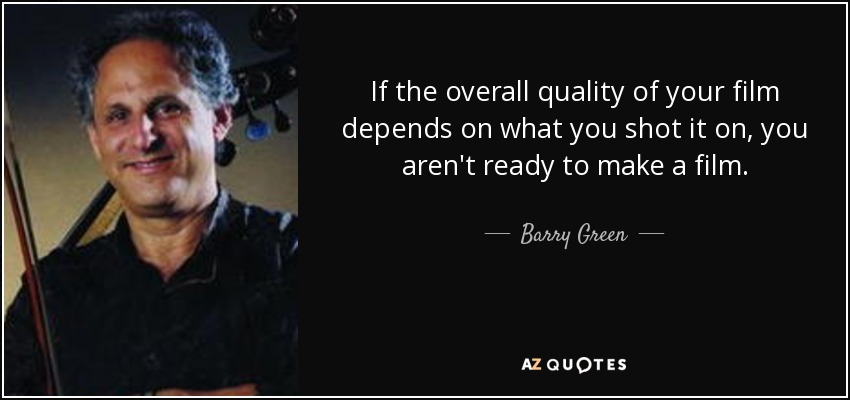 If the overall quality of your film depends on what you shot it on, you aren't ready to make a film. - Barry Green