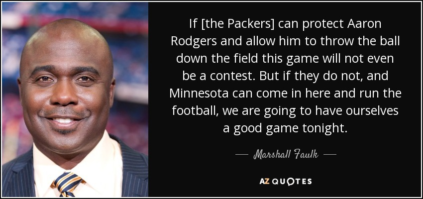 If [the Packers] can protect Aaron Rodgers and allow him to throw the ball down the field this game will not even be a contest. But if they do not, and Minnesota can come in here and run the football, we are going to have ourselves a good game tonight. - Marshall Faulk