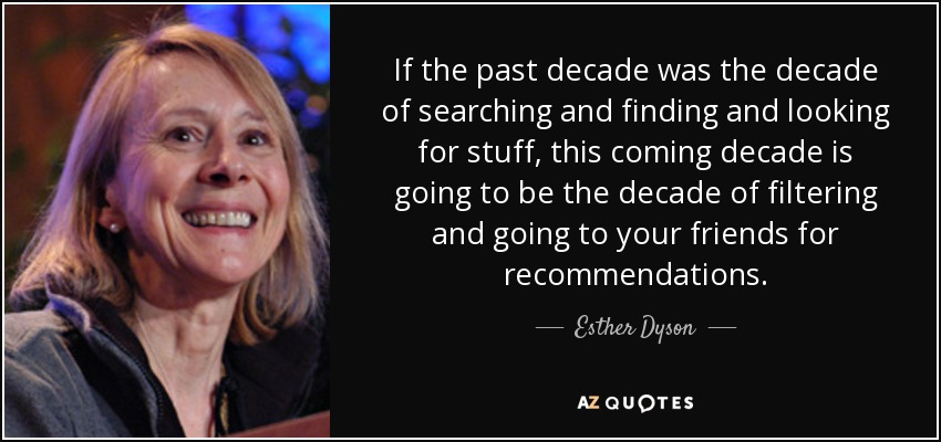 If the past decade was the decade of searching and finding and looking for stuff, this coming decade is going to be the decade of filtering and going to your friends for recommendations. - Esther Dyson