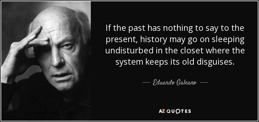 If the past has nothing to say to the present, history may go on sleeping undisturbed in the closet where the system keeps its old disguises. - Eduardo Galeano