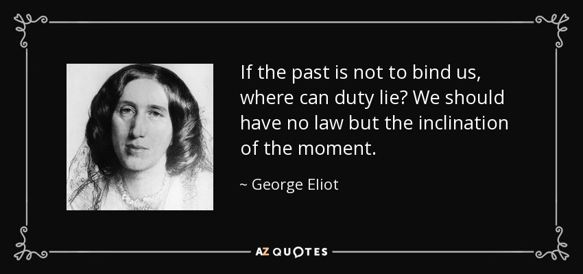 If the past is not to bind us, where can duty lie? We should have no law but the inclination of the moment. - George Eliot