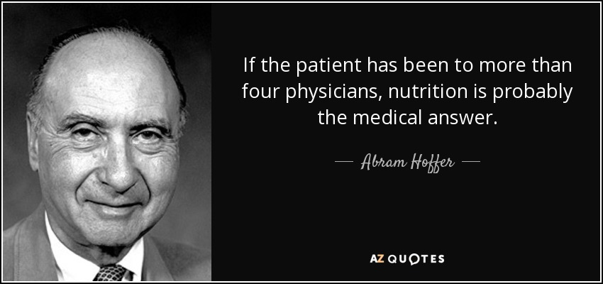 If the patient has been to more than four physicians, nutrition is probably the medical answer. - Abram Hoffer