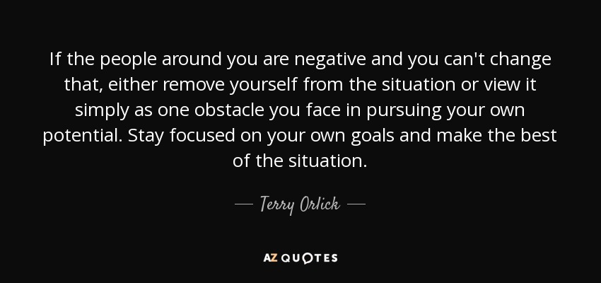 If the people around you are negative and you can't change that, either remove yourself from the situation or view it simply as one obstacle you face in pursuing your own potential. Stay focused on your own goals and make the best of the situation. - Terry Orlick