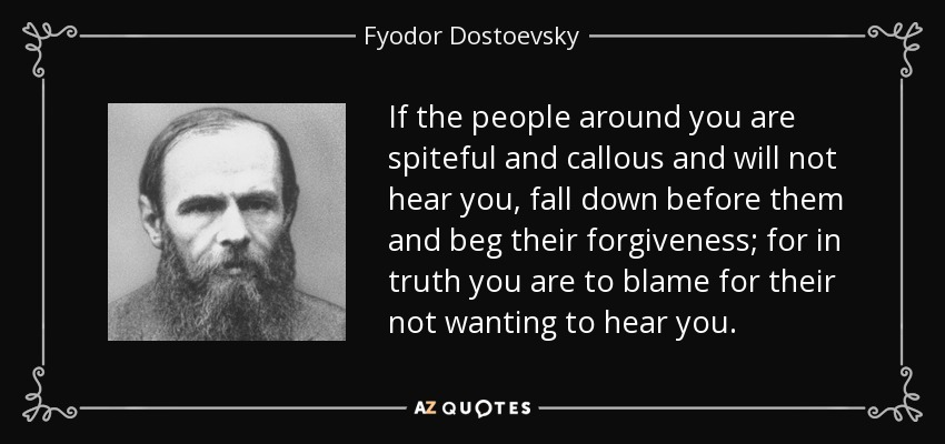 If the people around you are spiteful and callous and will not hear you, fall down before them and beg their forgiveness; for in truth you are to blame for their not wanting to hear you. - Fyodor Dostoevsky