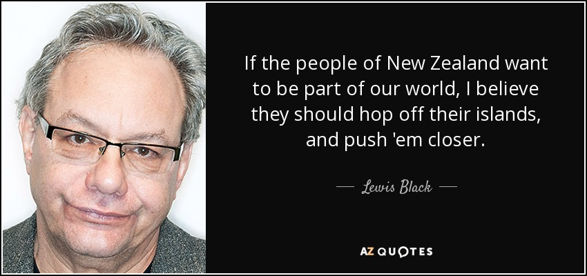 If the people of New Zealand want to be part of our world, I believe they should hop off their islands, and push 'em closer. - Lewis Black