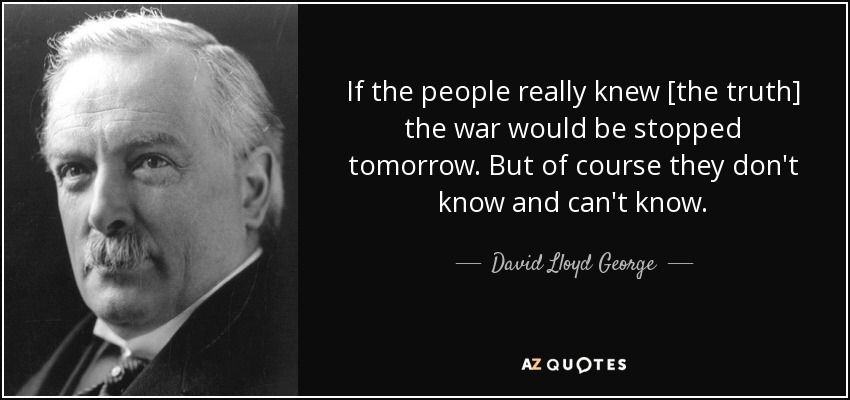 If the people really knew [the truth] the war would be stopped tomorrow. But of course they don't know and can't know. - David Lloyd George