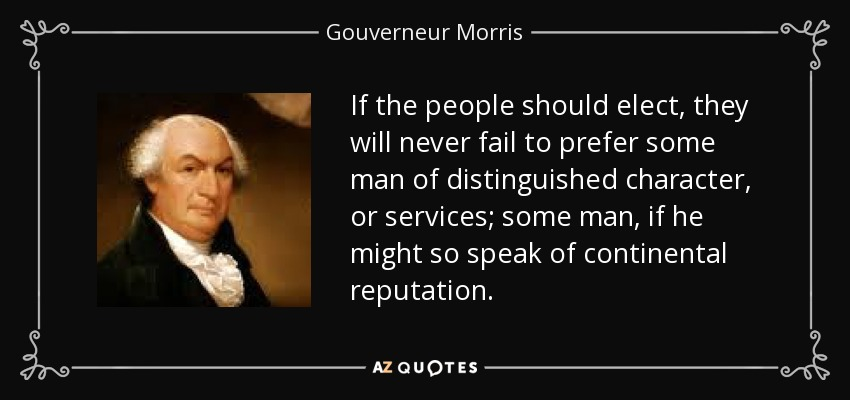 If the people should elect, they will never fail to prefer some man of distinguished character, or services; some man, if he might so speak of continental reputation. - Gouverneur Morris