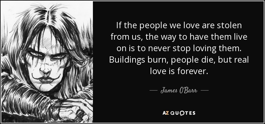 If the people we love are stolen from us, the way to have them live on is to never stop loving them. Buildings burn, people die, but real love is forever. - James O'Barr
