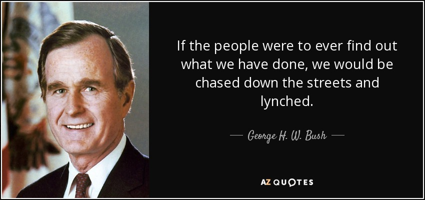 If the people were to ever find out what we have done, we would be chased down the streets and lynched. - George H. W. Bush