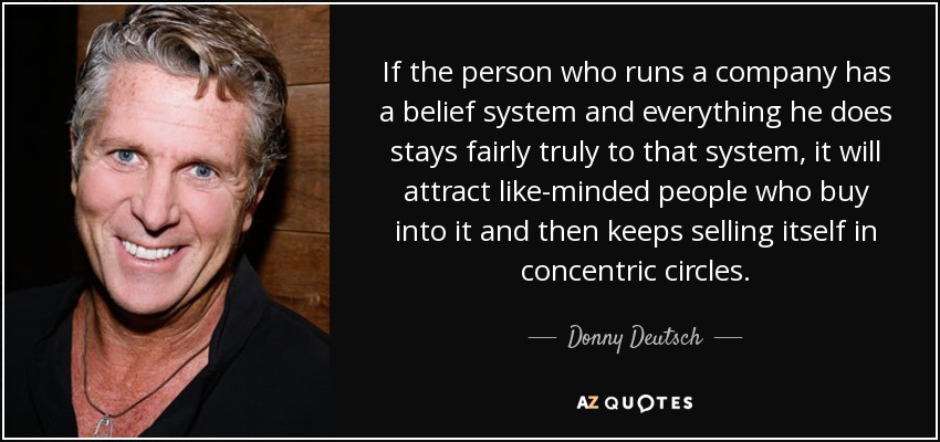 If the person who runs a company has a belief system and everything he does stays fairly truly to that system, it will attract like-minded people who buy into it and then keeps selling itself in concentric circles. - Donny Deutsch