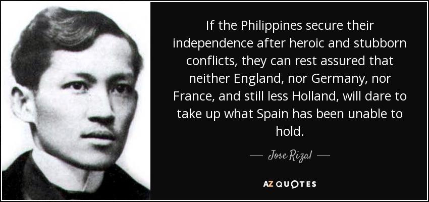 If the Philippines secure their independence after heroic and stubborn conflicts, they can rest assured that neither England, nor Germany, nor France, and still less Holland, will dare to take up what Spain has been unable to hold. - Jose Rizal