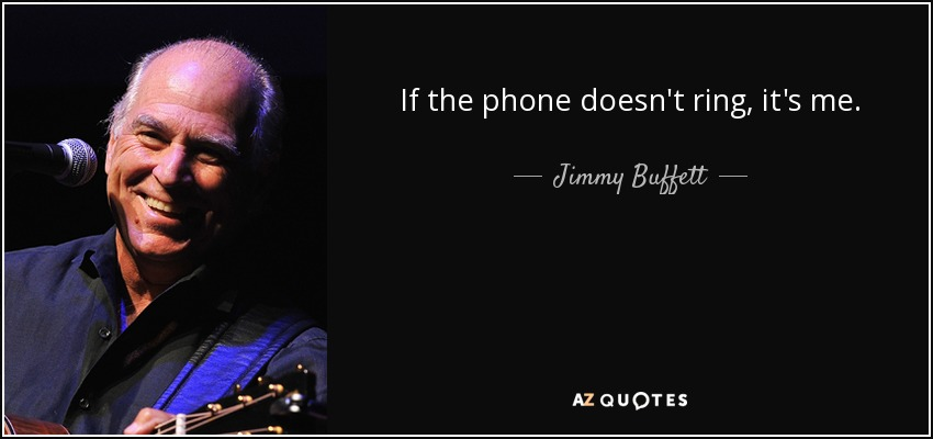 If the phone doesn't ring, it's me. - Jimmy Buffett