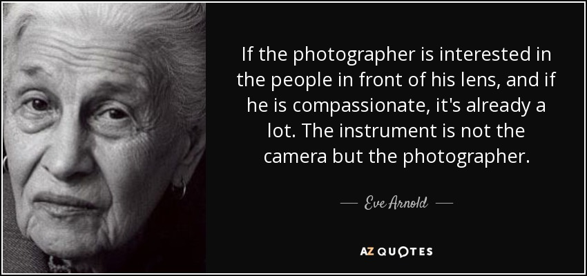 If the photographer is interested in the people in front of his lens, and if he is compassionate, it's already a lot. The instrument is not the camera but the photographer. - Eve Arnold