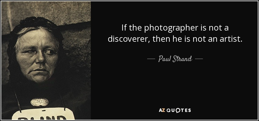 If the photographer is not a discoverer, then he is not an artist. - Paul Strand
