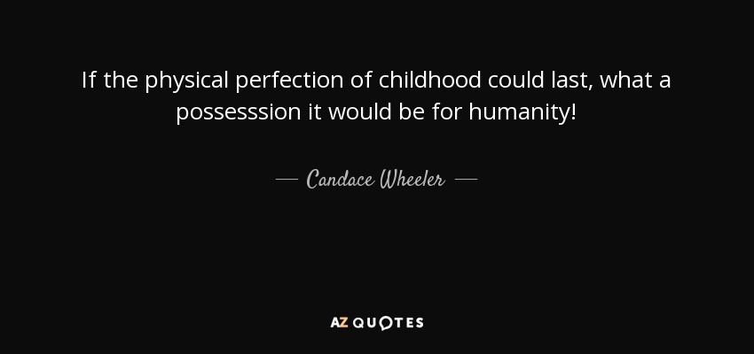 If the physical perfection of childhood could last, what a possesssion it would be for humanity! - Candace Wheeler