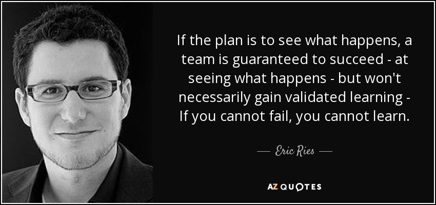 If the plan is to see what happens, a team is guaranteed to succeed - at seeing what happens - but won't necessarily gain validated learning - If you cannot fail, you cannot learn. - Eric Ries