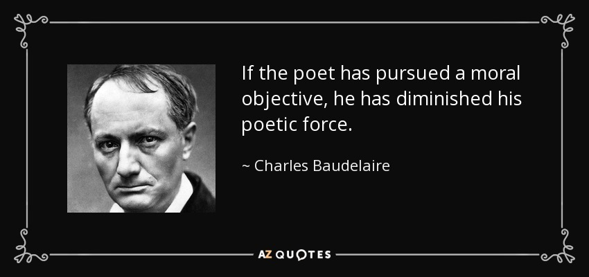 If the poet has pursued a moral objective, he has diminished his poetic force. - Charles Baudelaire