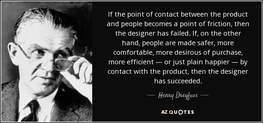 If the point of contact between the product and people becomes a point of friction, then the designer has failed. If, on the other hand, people are made safer, more comfortable, more desirous of purchase, more efficient — or just plain happier — by contact with the product, then the designer has succeeded. - Henry Dreyfuss
