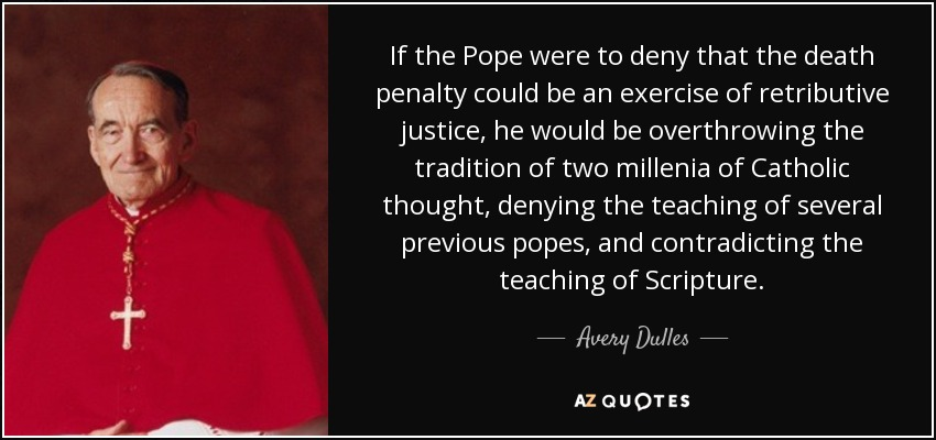 If the Pope were to deny that the death penalty could be an exercise of retributive justice, he would be overthrowing the tradition of two millenia of Catholic thought, denying the teaching of several previous popes, and contradicting the teaching of Scripture. - Avery Dulles