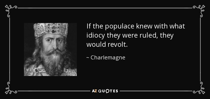 If the populace knew with what idiocy they were ruled, they would revolt. - Charlemagne