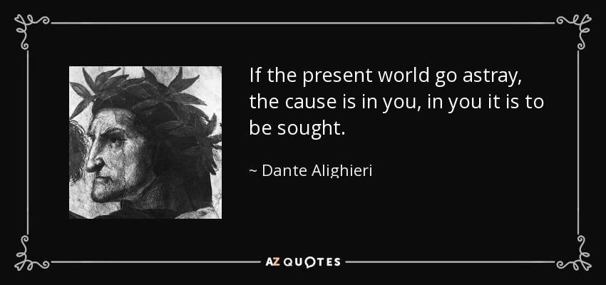 If the present world go astray, the cause is in you, in you it is to be sought. - Dante Alighieri