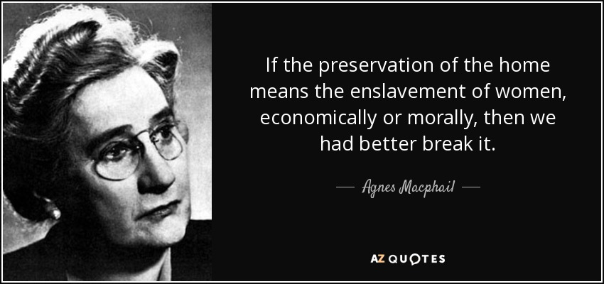 If the preservation of the home means the enslavement of women, economically or morally, then we had better break it. - Agnes Macphail