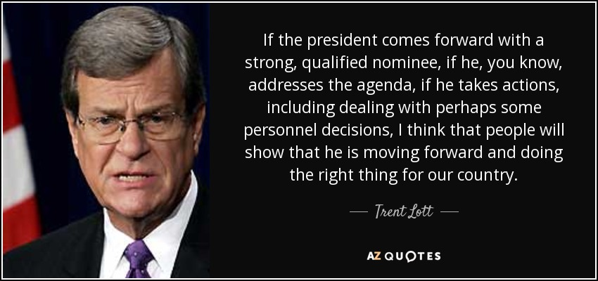If the president comes forward with a strong, qualified nominee, if he, you know, addresses the agenda, if he takes actions, including dealing with perhaps some personnel decisions, I think that people will show that he is moving forward and doing the right thing for our country. - Trent Lott