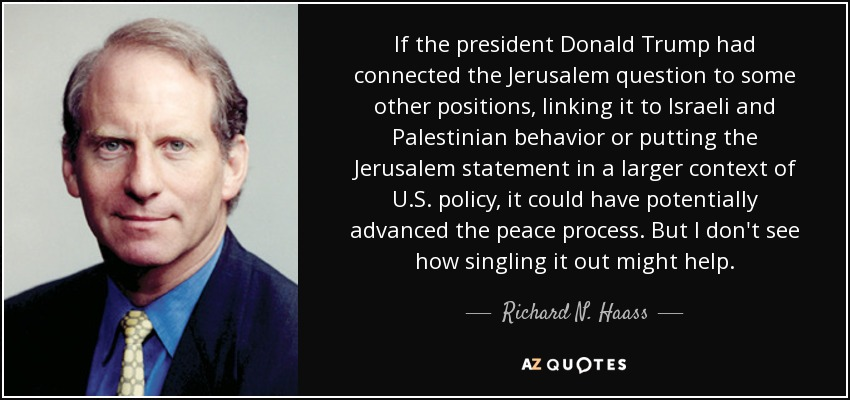 If the president Donald Trump had connected the Jerusalem question to some other positions, linking it to Israeli and Palestinian behavior or putting the Jerusalem statement in a larger context of U.S. policy, it could have potentially advanced the peace process. But I don't see how singling it out might help. - Richard N. Haass