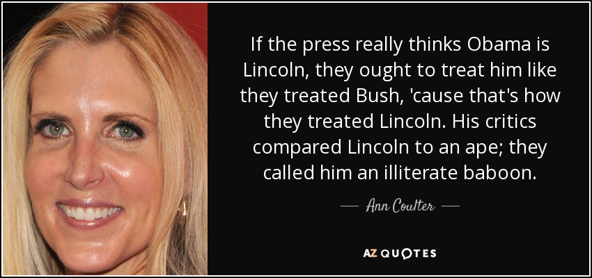 If the press really thinks Obama is Lincoln, they ought to treat him like they treated Bush, 'cause that's how they treated Lincoln. His critics compared Lincoln to an ape; they called him an illiterate baboon. - Ann Coulter