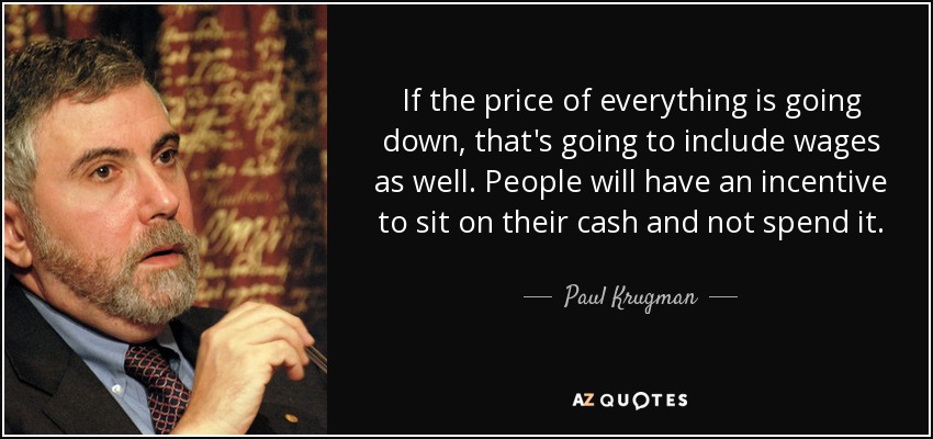 If the price of everything is going down, that's going to include wages as well. People will have an incentive to sit on their cash and not spend it. - Paul Krugman