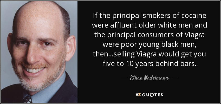 If the principal smokers of cocaine were affluent older white men and the principal consumers of Viagra were poor young black men, then...selling Viagra would get you five to 10 years behind bars. - Ethan Nadelmann