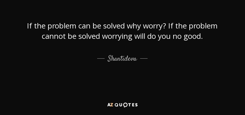 If the problem can be solved why worry? If the problem cannot be solved worrying will do you no good. - Shantideva
