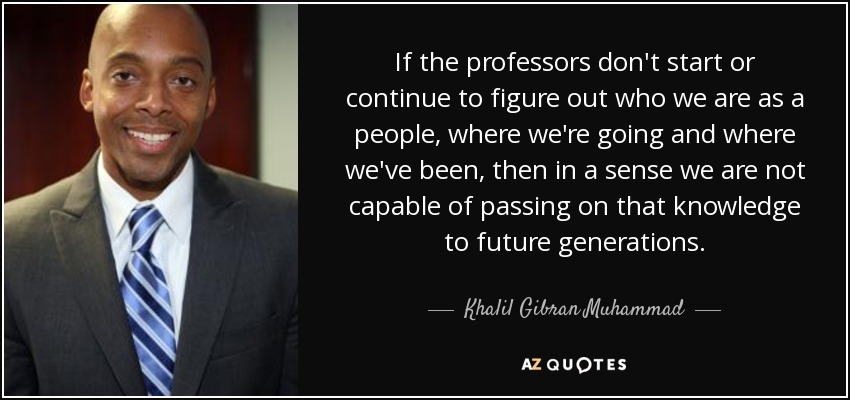 If the professors don't start or continue to figure out who we are as a people, where we're going and where we've been, then in a sense we are not capable of passing on that knowledge to future generations. - Khalil Gibran Muhammad