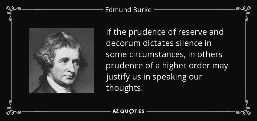 If the prudence of reserve and decorum dictates silence in some circumstances, in others prudence of a higher order may justify us in speaking our thoughts. - Edmund Burke