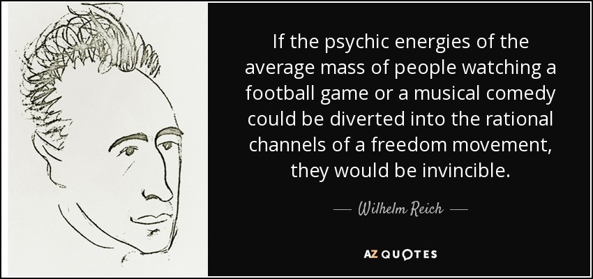 If the psychic energies of the average mass of people watching a football game or a musical comedy could be diverted into the rational channels of a freedom movement, they would be invincible. - Wilhelm Reich