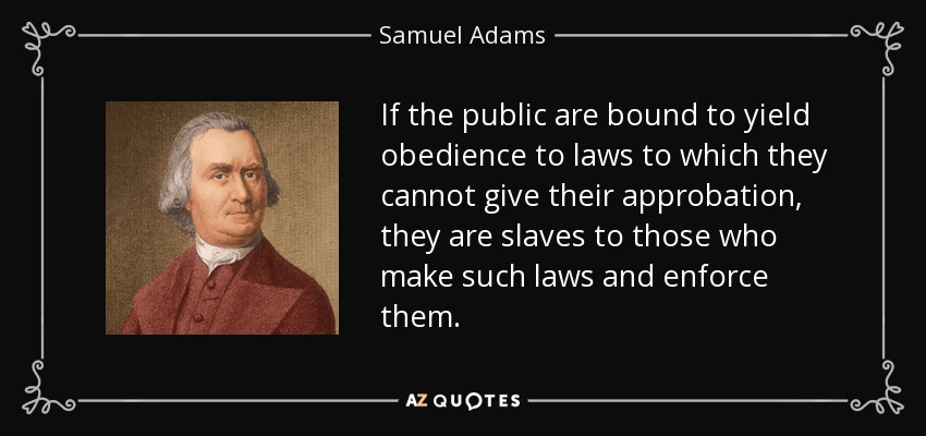 If the public are bound to yield obedience to laws to which they cannot give their approbation, they are slaves to those who make such laws and enforce them. - Samuel Adams
