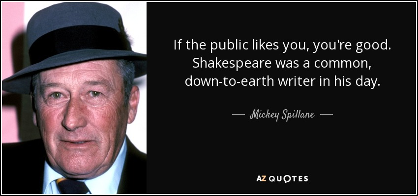If the public likes you, you're good. Shakespeare was a common, down-to-earth writer in his day. - Mickey Spillane
