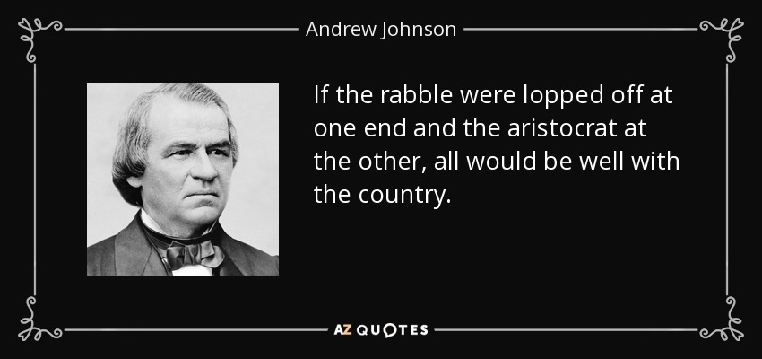 If the rabble were lopped off at one end and the aristocrat at the other, all would be well with the country. - Andrew Johnson