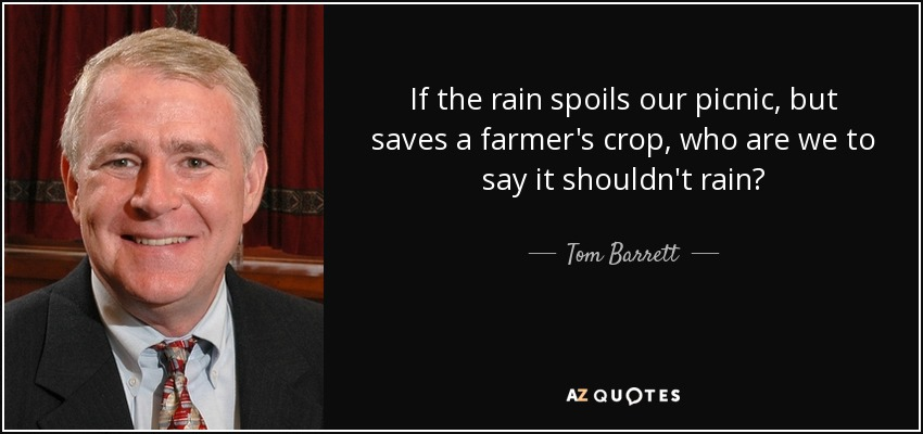 If the rain spoils our picnic, but saves a farmer's crop, who are we to say it shouldn't rain? - Tom Barrett