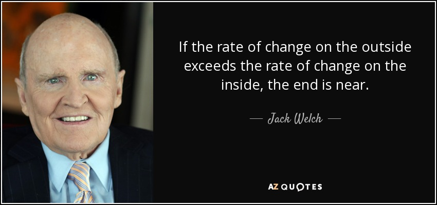 If the rate of change on the outside exceeds the rate of change on the inside, the end is near. - Jack Welch