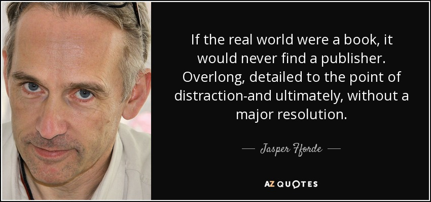 If the real world were a book, it would never find a publisher. Overlong, detailed to the point of distraction-and ultimately, without a major resolution. - Jasper Fforde