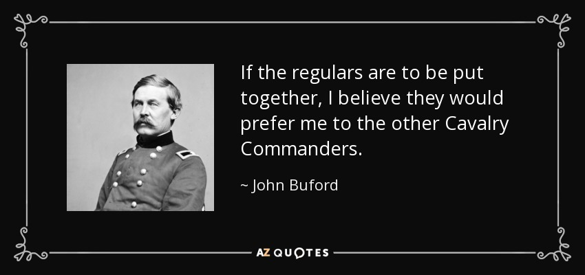 If the regulars are to be put together, I believe they would prefer me to the other Cavalry Commanders. - John Buford