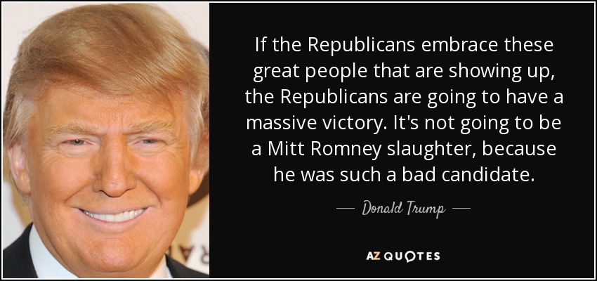 If the Republicans embrace these great people that are showing up, the Republicans are going to have a massive victory. It's not going to be a Mitt Romney slaughter, because he was such a bad candidate. - Donald Trump